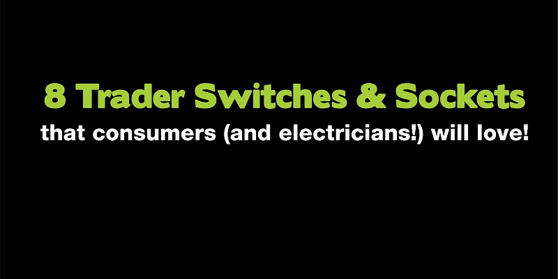 8 Trader Switches and Sockets that consumers (and electricians!) will love!